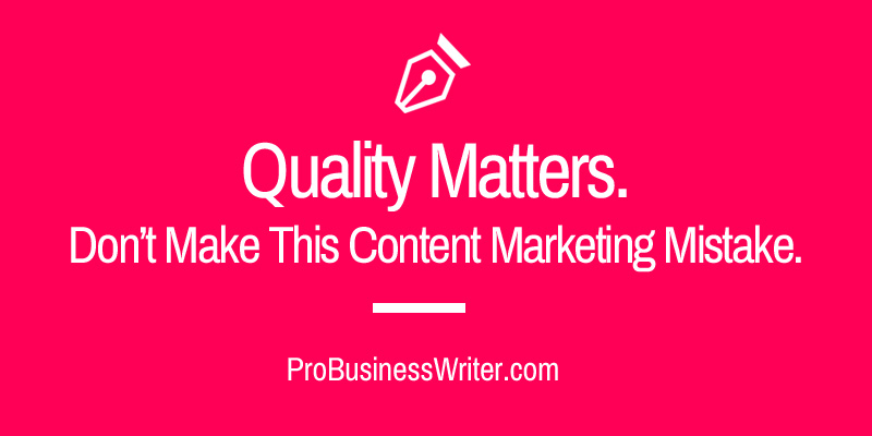 Quality matters. Don't make this content marketing mistake. - ProBusinessWriter.com