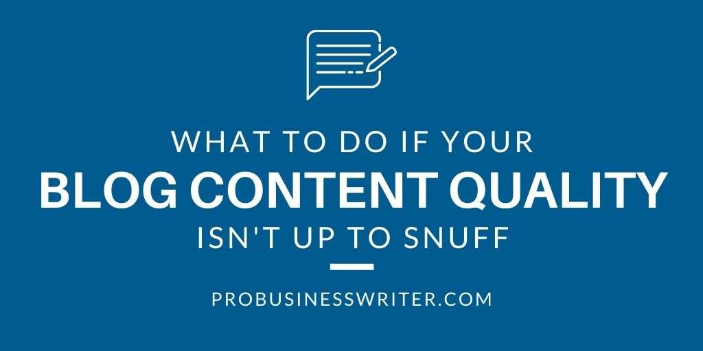 What to do if Your Blog Content Quality Isn't Up to Snuff? - Pro Business Writer