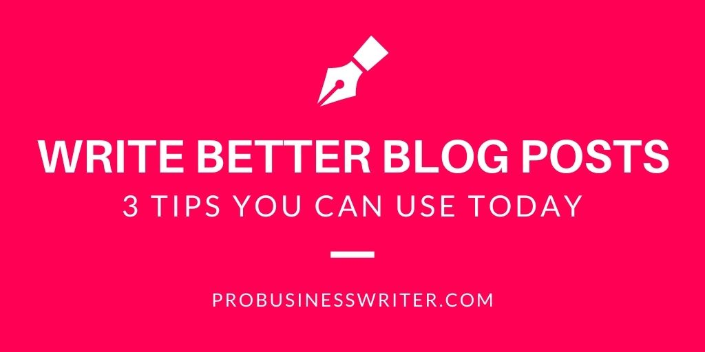 Write Better Blog Posts - 3 Tips You Can Use Today - Pro Business Writer