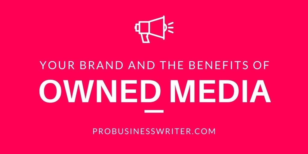 Your Brand and the Benefit of Owned Media - ProBusinessWriter.com